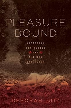 Pleasure Bound: Victorian Sex Rebels and the New Eroticism 9780393068320