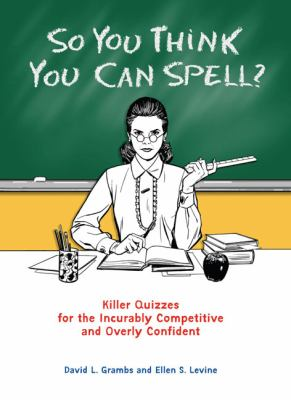 So You Think You Can Spell?: Killer Quizzes for the Incurably Competitive and Overly Confident 9780399535284