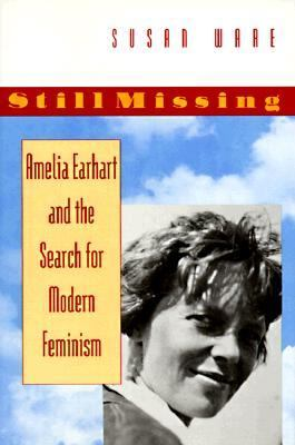 Still Missing: Amelia Earhart and the Search for Modern Feminism - Ware, Susan