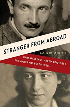 Stranger from Abroad: Hannah Arendt, Martin Heidegger, Friendship and Forgiveness 9780393068337