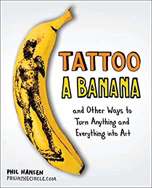 Tattoo a Banana: And Other Ways to Turn Anything and Everything Into Art 9780399537479
