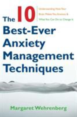 The 10 Best-Ever Anxiety Management Techniques: Understanding How Your Brain Makes You Anxious & What You Can Do to Change It 9780393705560