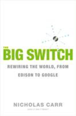 The Big Switch: Rewiring the World, from Edison to Google 9780393062281