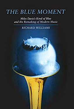 The Blue Moment: Miles Davis's Kind of Blue and the Remaking of Modern Music 9780393076639