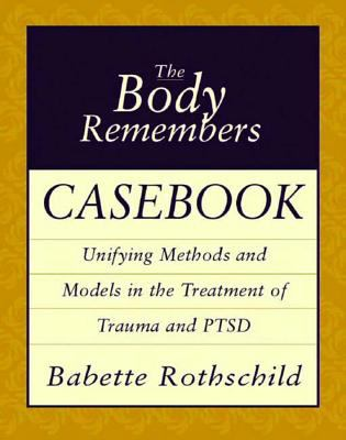 The Body Remembers Casebook: Unifying Methods and Models in the Treatment of Trauma and PTSD 9780393704006