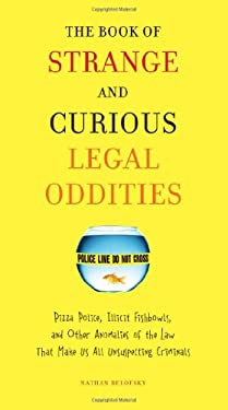 The Book of Strange and Curious Legal Oddities: Pizza Police, Illicit Fishbowls, and Other Anomalies of the Law That Make Us All Unsuspecting Criminal 9780399535956
