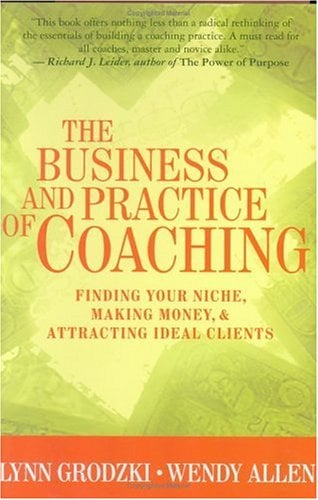 The Business and Practice of Coaching: Finding Your Niche, Making Money and Attracting Ideal Clients 9780393704624