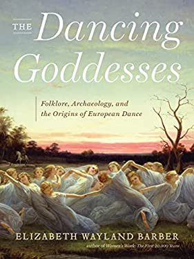 The Dancing Goddesses: Folklore, Archaeology, and the Origins of European Dance 9780393065367
