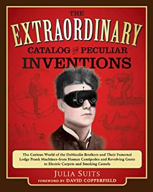 The Extraordinary Catalog of Peculiar Inventions: The Curious World of the DeMoulin Brothers and Their Fraternal Lodge Prank Machines - From Human Cen 9780399536939