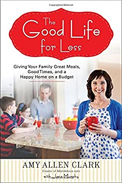 The Good Life for Less: Giving Your Family Great Meals, Good Times, and a Happy Home on a Budget 9780399160295