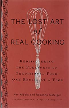 The Lost Art of Real Cooking: Rediscovering the Pleasures of Traditional Food One Recipe at a Time 9780399535888
