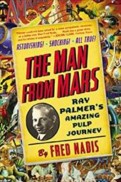 The Man from Mars: Ray Palmer's Amazing Pulp Journey 22142480