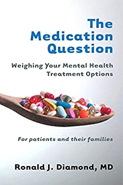 The Medication Question: Weighing Your Mental Health Treatment Options: For Patients and Their Families 9780393706307