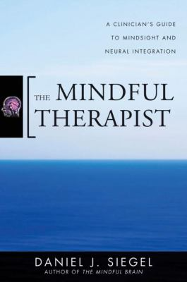The Mindful Therapist: A Clinician's Guide to Mindsight and Neural Integration 9780393706451