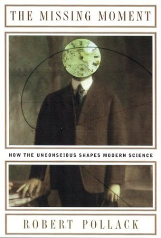 The Missing Moment: How the Unconscious Shapes Modern Science 9780395709856