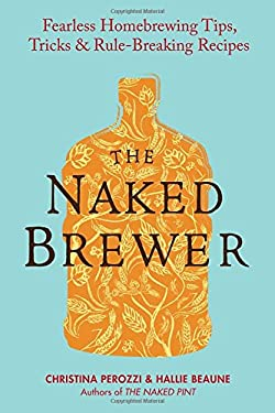 The Naked Brewer: Fearless Homebrewing Tips, Tricks & Rule-Breaking Recipes 9780399537684