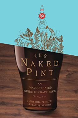 The Naked Pint: An Unadulterated Guide to Craft Beer 9780399535345