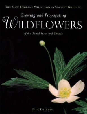 The New England Wild Flower Society Guide to Growing and Propagating Wildflowers of the United States and Canada 9780395966099