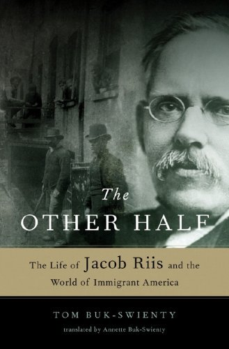 The Other Half: The Life of Jacob Riis and the World of Immigrant America Tom Buk-Swienty and Annette Buk-Swienty