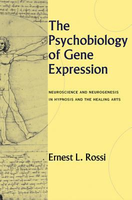 The Psychobiology of Gene Expression: Neuroscience and Neurogenesis in Hypnosis and the Healing Arts 9780393703436