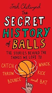 The Secret History of Balls: The Stories Behind the Things We Love to Catch, Whack, Throw, Kick, Bounce and Bat 9780399536748
