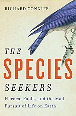 The Species Seekers: Heroes, Fools, and the Mad Pursuit of Life on Earth 9780393068542