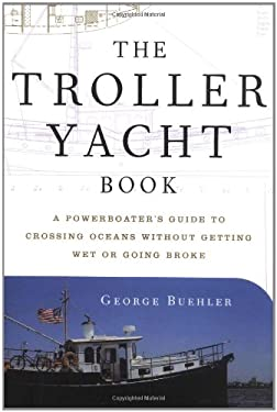 The Troller Yacht Book: A Powerboater's Guide to Crossing Oceans Without Getting Wet or Going Broke 9780393047097