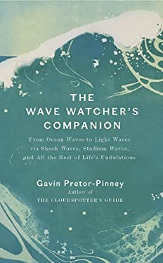 The Wave Watcher's Companion: From Ocean Waves to Light Waves Via Shock Waves, Stadium Waves, and All the Rest of Life's Undulations 9780399534263