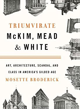 Triumvirate: McKim, Mead & White: Art, Architecture, Scandal, and Class in America's Gilded Age 9780394536620