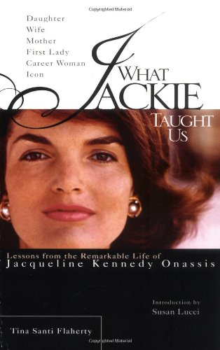 What Jackie Taught Us : Lessons from the Remarkable Life of Jacqueline Kennedy Onassis