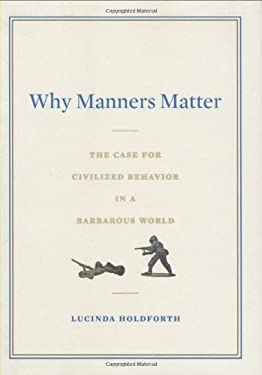 Why Manners Matter: The Case for Civilized Behavior in a Barbarous World 9780399155321