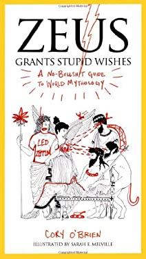 Zeus Grants Stupid Wishes: A No-Bullshit Guide to World Mythology 9780399160400