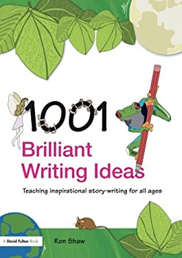 1001 Brilliant Writing Ideas: Teaching Inspirational Story-Writing for All Ages 9780415447096
