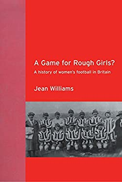 A Game for Rough Girls?: A History of Women's Football in Britain 9780415263382