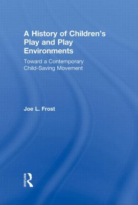 A History of Children's Play and Play Environments: Toward a Contemporary Child-Saving Movement 9780415806190