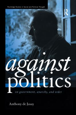 Against Politics: On Government, Anarchy and Order 9780415170673