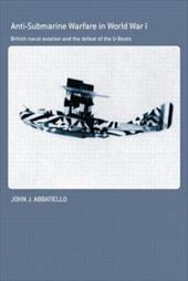 Anti-Submarine Warfare in World War I: British Naval Aviation and the Defeat of the U-Boats 18297830