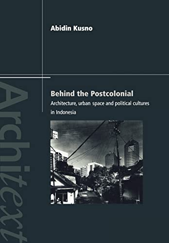 Behind the Postcolonial: Architecture, Urban Space and Political Cultures in Indonesia