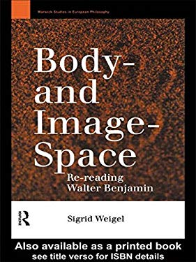 Body- And Image- Space: Re-Reading Walter Benjamin 9780415109567