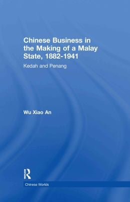 Chinese Business in the Making of a Malay State, 1882-1941: Kedah and Penang 9780415301763