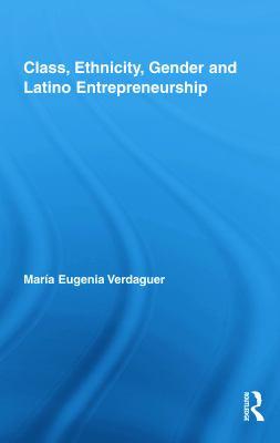 Class, Ethnicity, Gender and Latino Entrepreneurship 9780415995603