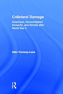 Collateral Damage: Americans, Noncombatant Immunity, and Atrocity After World War II 9780415978286