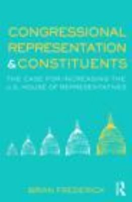 Congressional Representation & Constituents: The Case for Increasing the U.S. House of Representatives 9780415873468