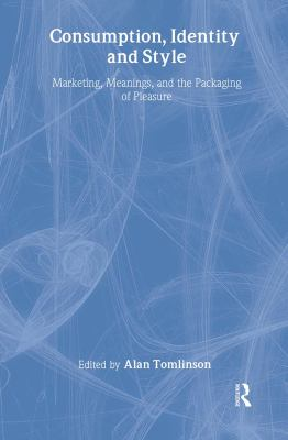 Consumption, Identity, and Style: Marketing, Meanings, and the Packaging of Pleasure 9780415011501