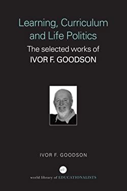 Learning, Curriculum and Life Politics: The Selected Works of Ivor F. Goodson 9780415352208