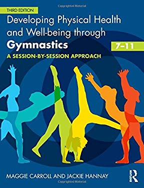 Developing Physical Health and Well-Being Through Gymnastics (7-11): A Session-By-Session Approach 9780415591096