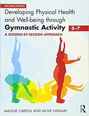 Developing Physical Health and Well-Being Through Gymnastic Activity (5-7): A Session-By-Session Approach 9780415591065