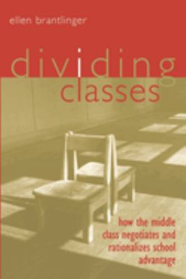 Dividing Classes: How the Middle Class Negotiates and Rationalizes School Advantage 9780415932981