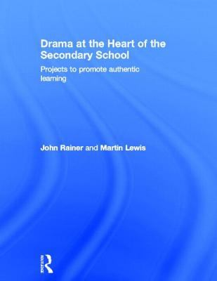 Drama at the Heart of the Secondary School: Projects to Promote Authentic Learning 9780415572057