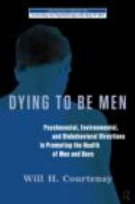 Dying to Be Men: Psychosocial, Environmental, and Biobehavioral Directions in Promoting the Health of Men and Boys 9780415878760